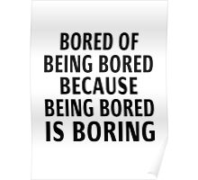 Bored Of Being Bored Because Being Bored Is Boring Poster