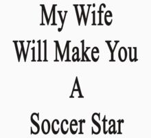 My Wife Will Make You A Soccer Star  T-Shirt