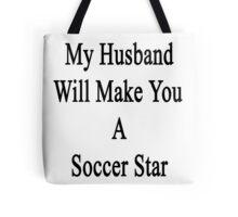 My Husband Will Make You A Soccer Star  Tote Bag