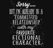 sorry... but i'm already in a committed relationship with my favourite fictional character (white) by FandomizedRose