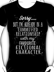 sorry... but i'm already in a committed relationship with my favourite fictional character (white) T-Shirt