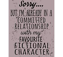 sorry... but i'm already in a committed relationship with my favourite fictional character (black) Photographic Print