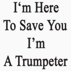 I'm Here To Save You I'm A Trumpeter  by supernova23