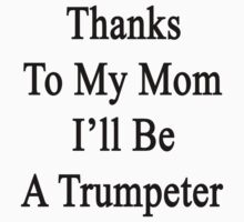 Thanks To My Mom I'll Be A Trumpeter  by supernova23