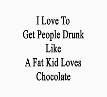 I Love To Get People Drunk Like A Fat Kid Loves Chocolate  Unisex T-Shirt