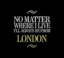 No Matter Where I Live I'll Always Be From London - T-Shirt & Hoodies  by justarts