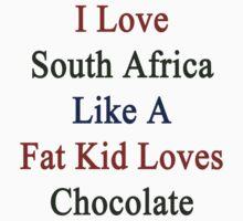 I Love South Africa Like A Fat Kid Loves Chocolate  by supernova23