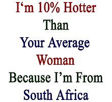 I'm 10% Hotter Than Your Average Woman Because I'm From South Africa  by supernova23