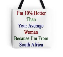 I'm 10% Hotter Than Your Average Woman Because I'm From South Africa  Tote Bag