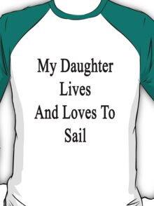 My Daughter Lives And Loves To Sail  T-Shirt