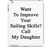 Want To Improve Your Sailing Skills? Call My Daughter  iPad Case/Skin