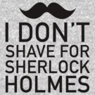 I don't shave for Sherlock Holmes by NerdUniversitee