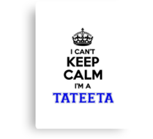 I cant keep calm Im a TATEETA Canvas Print