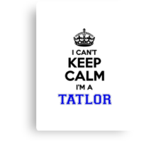 I cant keep calm Im a TATLOR Canvas Print