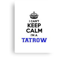 I cant keep calm Im a TATROW Canvas Print