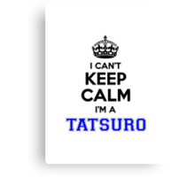 I cant keep calm Im a TATSURO Canvas Print