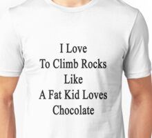 I Love To Climb Rocks Like A Fat Kid Loves Chocolate  Unisex T-Shirt