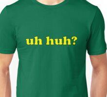 uh huh? Unisex T-Shirt