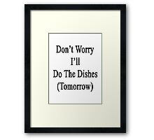 Don't Worry I'll Do The Dishes (Tomorrow)  Framed Print