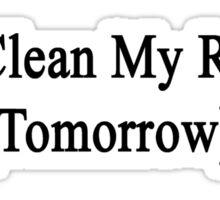 I'll Clean My Room (Tomorrow)  Sticker