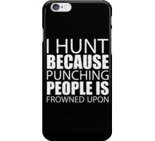 I Hunt Because Punching People Is Frowned Upon - Custom Tshirts iPhone Case/Skin