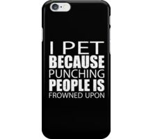 I Pet Because Punching People Is Frowned Upon - Custom Tshirts iPhone Case/Skin