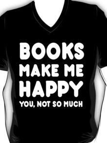 Books Make Me Happy You, Not So Much - Tshirts & Hoodies T-Shirt