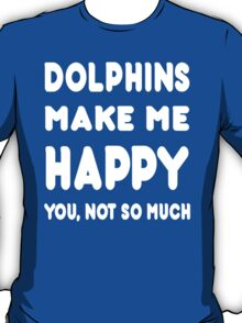 Dolphins Make Me Happy You, Not So Much - Tshirts & Hoodies T-Shirt