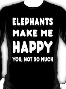 Elephants Make Me Happy You, Not So Much - Tshirts & Hoodies T-Shirt