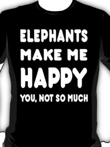 Elephants Make Me Happy You, Not So Much - Tshirts & Hoodies T-Shirt