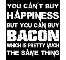 You Can't Buy Happiness But You Can Buy Bacon Which Is Pretty Much The Same Thing - TShirts & Hoodies Photographic Print