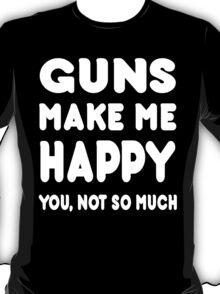 Guns Make Me Happy You, Not So Much - Tshirts & Hoodies T-Shirt