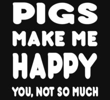 Pigs Make Me Happy You, Not So Much - Tshirts & Hoodies by custom222
