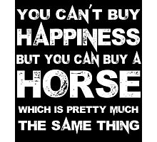 You Can't Buy Happiness But You Can Buy A Horse Which Is Pretty Much The Same Thing - TShirts & Hoodies Photographic Print