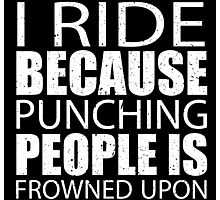 I Ride Because Punching People Is Frowned Upon - Custom Tshirts Photographic Print