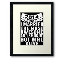 2014 The Year I Married The Most Awesome And Smokin' Hot Girl Alive Framed Print