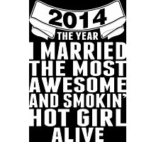2014 The Year I Married The Most Awesome And Smokin' Hot Girl Alive Photographic Print
