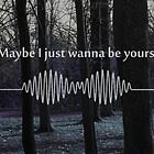 Maybe I Just Wanna Be Yours - Arctic Monkeys by Lexie Aguilera