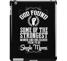 God Found Some Of The Strongest Women And Unleashed Them To Be Single Moms - Funny Tshirts iPad Case/Skin