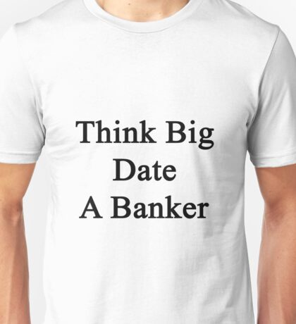 Think Big Date A Banker  Unisex T-Shirt