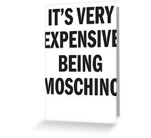 IT'S VERY EXPENSIVE BEING MOSCHINO Greeting Card