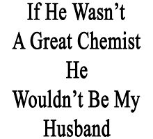 If He Wasn't A Great Chemist He Wouldn't Be My Husband  by supernova23