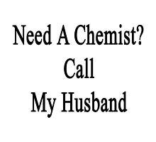 Need A Chemist? Call My Husband  by supernova23