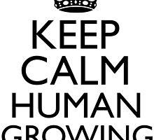 KEEP CALM HUMAN GROWING by tculture