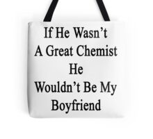 If He Wasn't A Great Chemist He Wouldn't Be My Boyfriend  Tote Bag