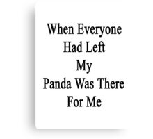 When Everyone Had Left My Panda Was There For Me  Canvas Print