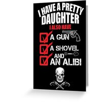 I Have A Pretty Daughter I Also Have A Gun A Shovel And An Alibi - TShirts & Hoodies Greeting Card