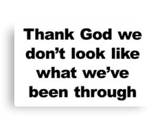 Thank God We Don't Look Like What We've Been Through Canvas Print