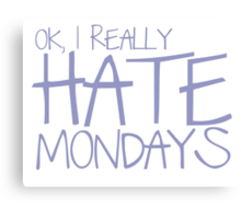 Ok, I REALLY HATE MONDAYS Canvas Print