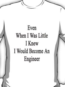 Even When I Was Little I Knew I Would Become An Engineer  T-Shirt